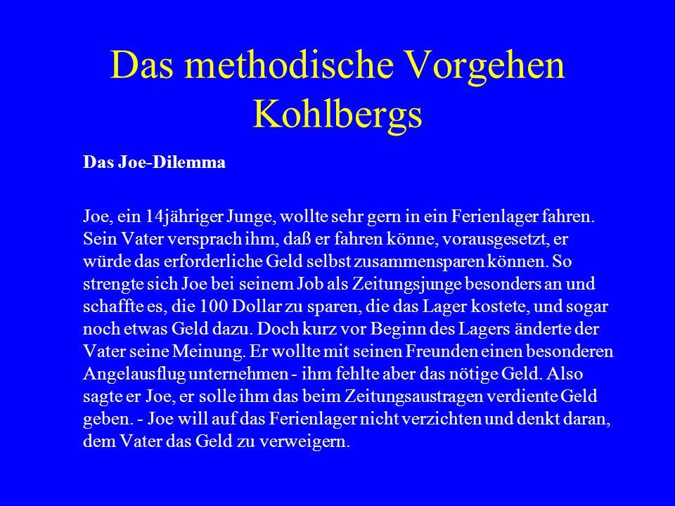 Das methodische Vorgehen Kohlbergs Das Joe-Dilemma Joe, ein 14jähriger Junge, wollte sehr gern in ein Ferienlager fahren.