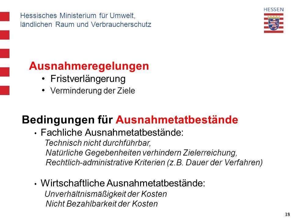 Hessisches Ministerium für Umwelt, ländlichen Raum und Verbraucherschutz 18 Bedingungen für Ausnahmetatbestände Fachliche Ausnahmetatbestände: Technisch nicht durchführbar, Natürliche Gegebenheiten verhindern Zielerreichung, Rechtlich-administrative Kriterien (z.B.