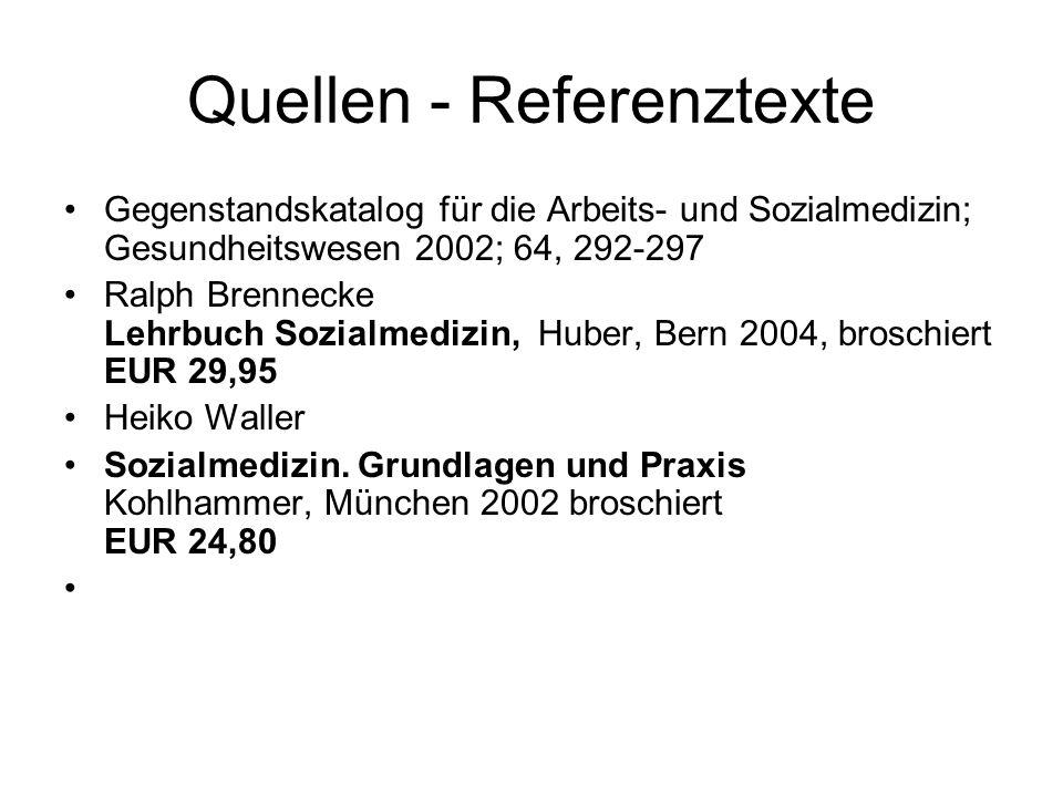 Quellen - Referenztexte Gegenstandskatalog für die Arbeits- und Sozialmedizin; Gesundheitswesen 2002; 64, 292-297 Ralph Brennecke Lehrbuch Sozialmedizin, Huber, Bern 2004, broschiert EUR 29,95 Heiko Waller Sozialmedizin.