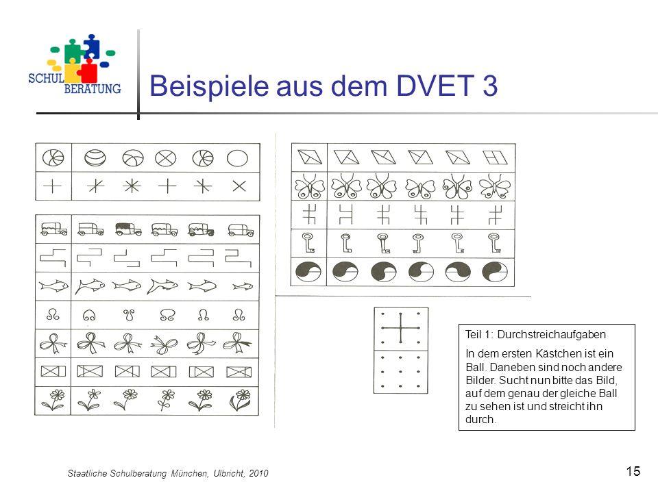 Staatliche Schulberatung München, Ulbricht, 2010 15 Beispiele aus dem DVET 3 Teil 1: Durchstreichaufgaben In dem ersten Kästchen ist ein Ball. Daneben