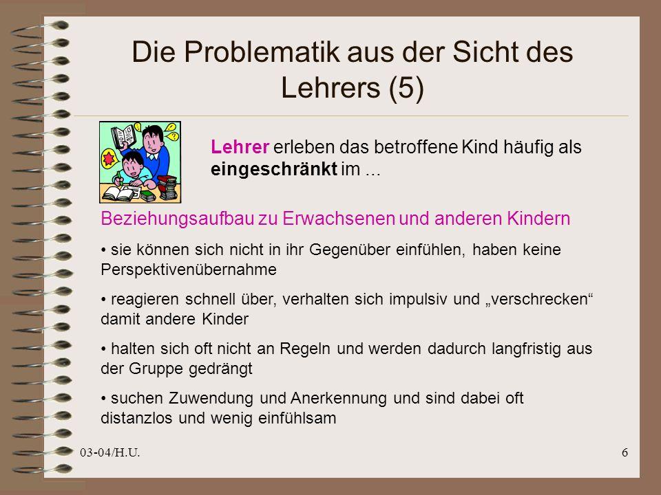 03-04/H.U.6 Die Problematik aus der Sicht des Lehrers (5) Lehrer erleben das betroffene Kind häufig als eingeschränkt im...