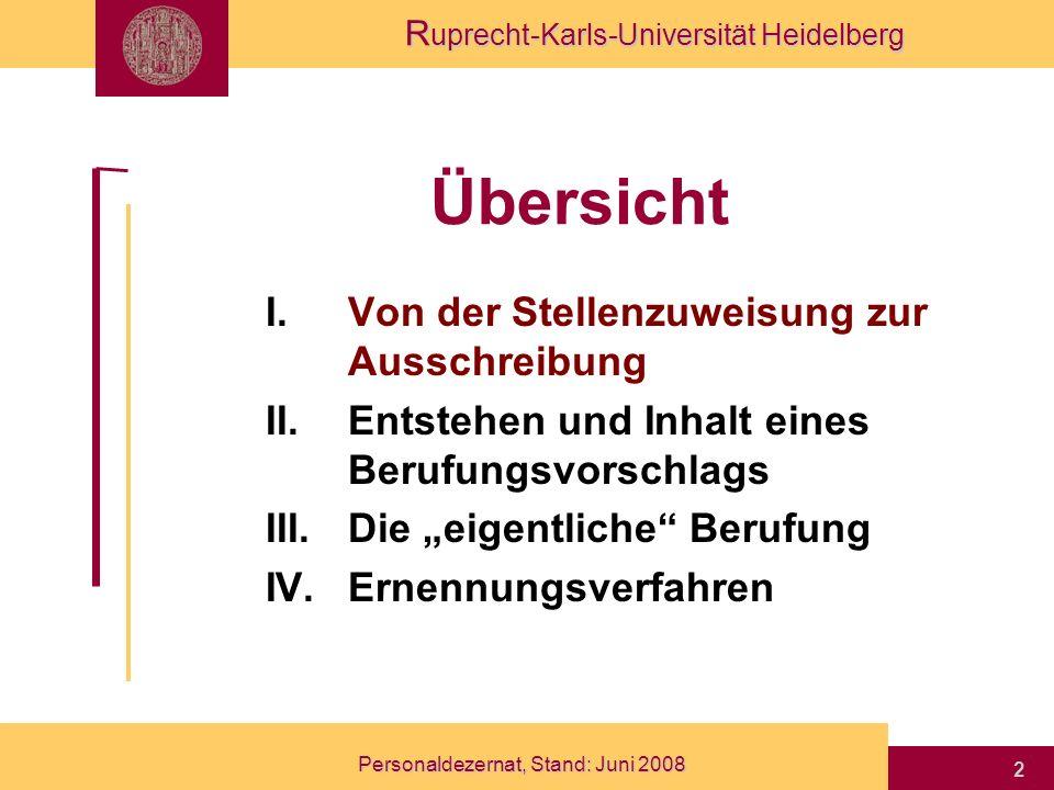 R uprecht-Karls-Universität Heidelberg Personaldezernat, Stand: Juni 2008 23 Übersicht I.Von der Stellenzuweisung zur Ausschreibung II.Entstehen und Inhalt eines Berufungsvorschlags III.Die eigentliche Berufung IV.Ernennungsverfahren