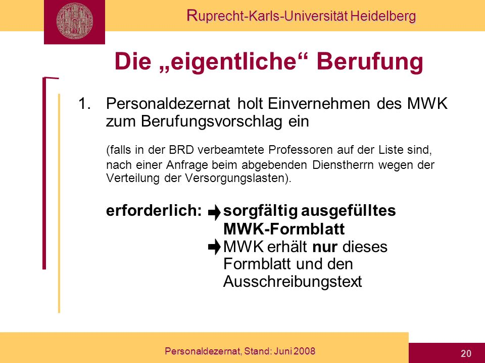 R uprecht-Karls-Universität Heidelberg Personaldezernat, Stand: Juni 2008 20 Die eigentliche Berufung 1.Personaldezernat holt Einvernehmen des MWK zum