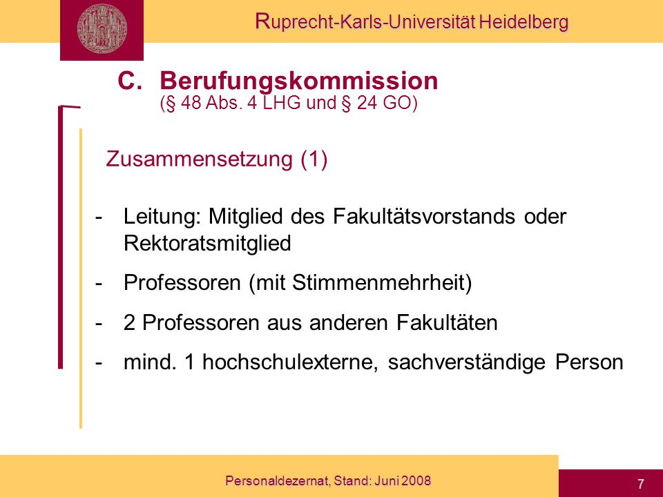 R uprecht-Karls-Universität Heidelberg Personaldezernat, Stand: Juni 2008 8 -2 fachkundige Frauen -1 Vertreter des wissenschaftlichen Dienstes -1 Studierender mit beratender Stimme: -Gleichstellungsbeauftragte (§ 4 LHG) -Senatsberichterstatter Zusammensetzung (2) C.Berufungskommission (§ 48 Abs.