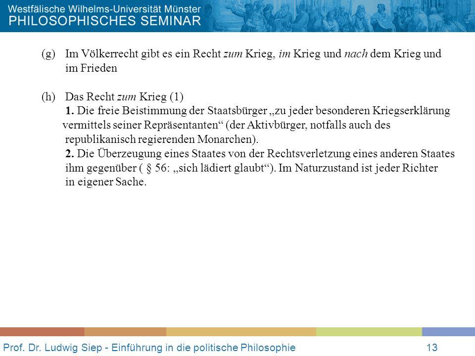 Prof. Dr. Ludwig Siep - Einführung in die politische Philosophie13 (g) Im Völkerrecht gibt es ein Recht zum Krieg, im Krieg und nach dem Krieg und im