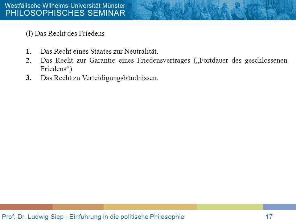 Prof. Dr. Ludwig Siep - Einführung in die politische Philosophie17 (l) Das Recht des Friedens 1. Das Recht eines Staates zur Neutralität. 2.Das Recht