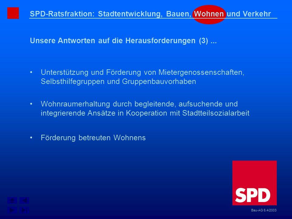 SPD-Ratsfraktion: Stadtentwicklung, Bauen, Wohnen und Verkehr Unsere Antworten auf die Herausforderungen (3)... Bau-AG 6.4/2003 Unterstützung und Förd