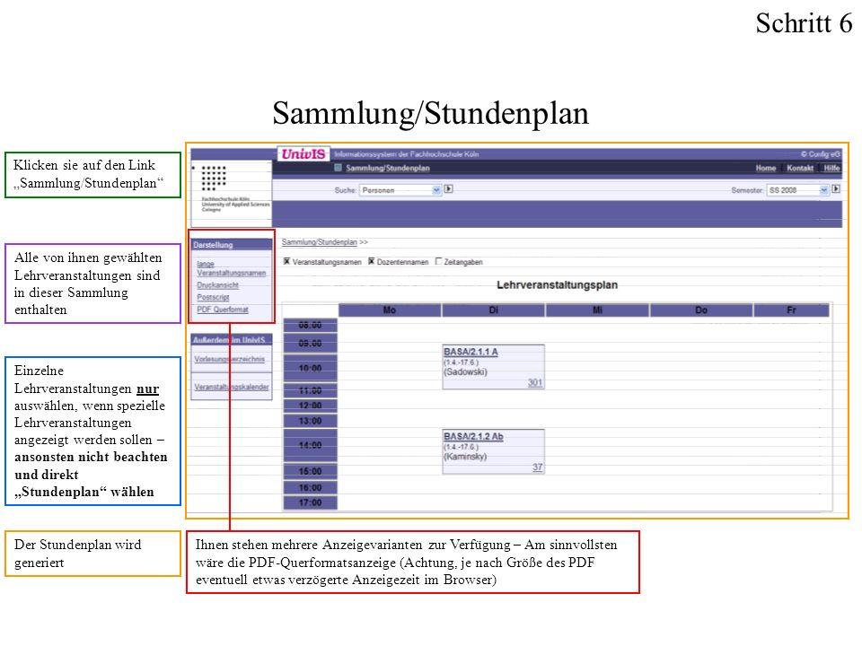 Klicken sie auf den Link Sammlung/Stundenplan Sammlung/Stundenplan Alle von ihnen gewählten Lehrveranstaltungen sind in dieser Sammlung enthalten Einzelne Lehrveranstaltungen nur auswählen, wenn spezielle Lehrveranstaltungen angezeigt werden sollen – ansonsten nicht beachten und direkt Stundenplan wählen Der Stundenplan wird generiert Ihnen stehen mehrere Anzeigevarianten zur Verfügung – Am sinnvollsten wäre die PDF-Querformatsanzeige (Achtung, je nach Größe des PDF eventuell etwas verzögerte Anzeigezeit im Browser) Schritt 6