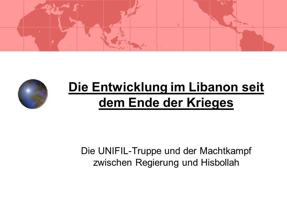 Die Entwicklung im Libanon seit dem Ende der Krieges Die UNIFIL-Truppe und der Machtkampf zwischen Regierung und Hisbollah