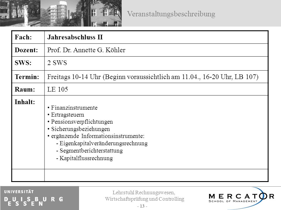 Lehrstuhl Rechnungswesen, Wirtschaftsprüfung und Controlling - 13 - Fach:Jahresabschluss II Dozent:Prof. Dr. Annette G. Köhler SWS:2 SWS Termin:Freita