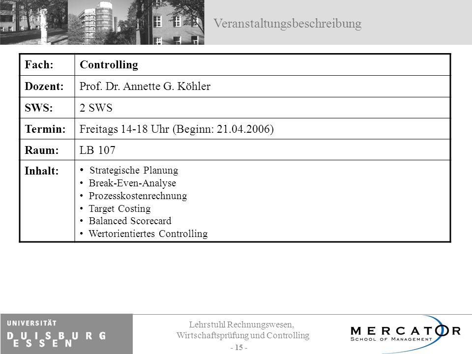 Lehrstuhl Rechnungswesen, Wirtschaftsprüfung und Controlling - 15 - Fach:Controlling Dozent:Prof. Dr. Annette G. Köhler SWS:2 SWS Termin:Freitags 14-1