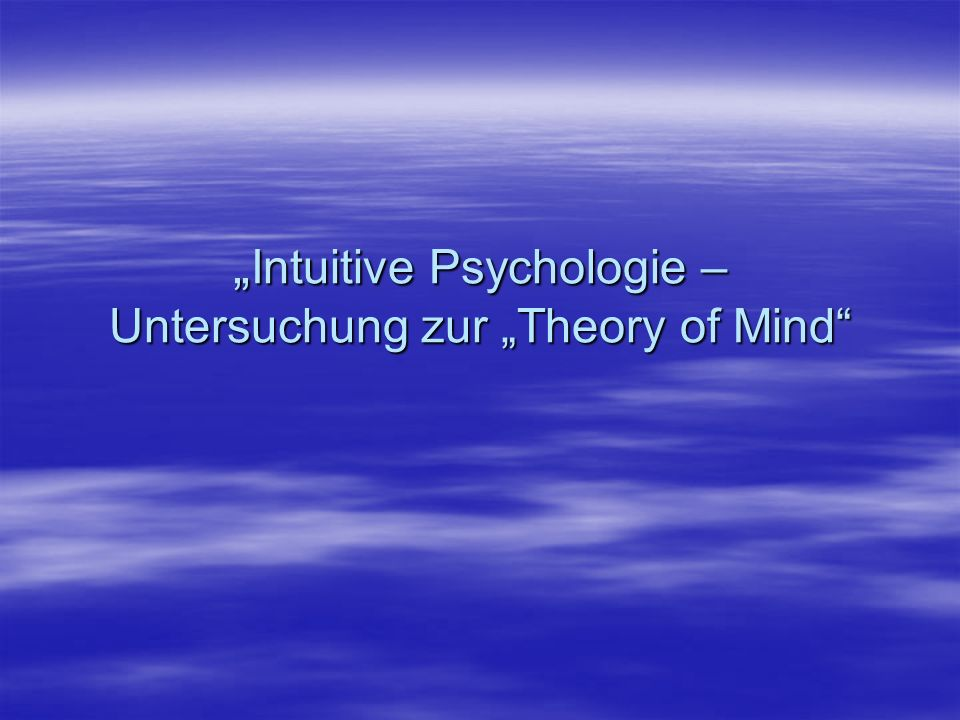 Intuitive Psychologie – Untersuchung zur Theory of Mind Intuitive Psychologie – Untersuchung zur Theory of Mind
