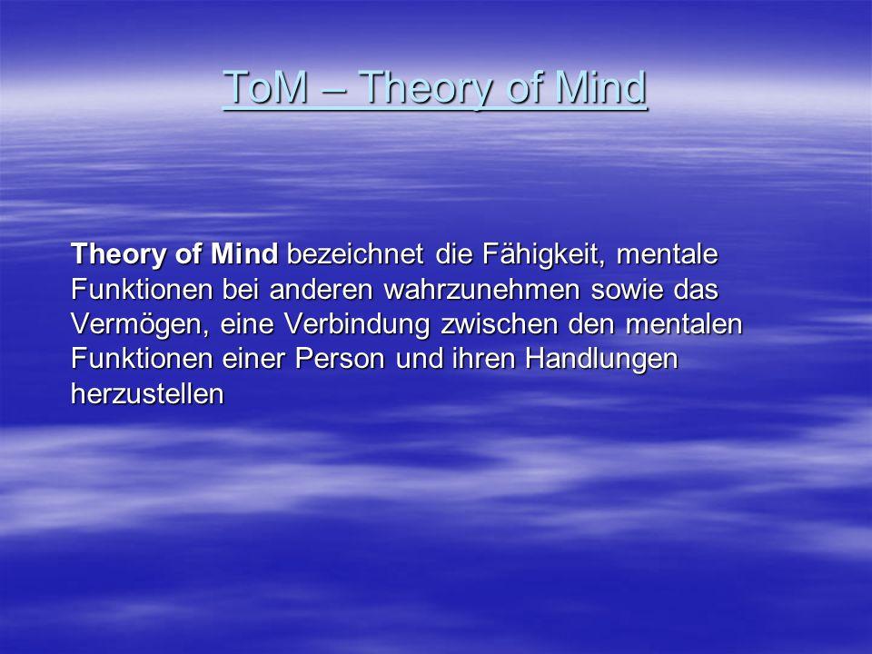 ToM – Theory of Mind Theory of Mind bezeichnet die Fähigkeit, mentale Funktionen bei anderen wahrzunehmen sowie das Vermögen, eine Verbindung zwischen
