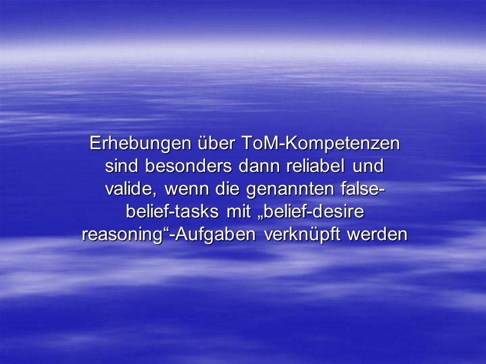 Erhebungen über ToM-Kompetenzen sind besonders dann reliabel und valide, wenn die genannten false- belief-tasks mit belief-desire reasoning-Aufgaben v
