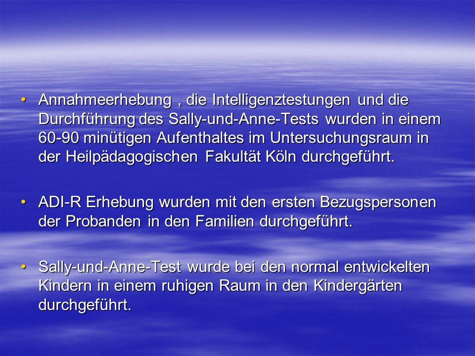 Annahmeerhebung, die Intelligenztestungen und die Durchführung des Sally-und-Anne-Tests wurden in einem 60-90 minütigen Aufenthaltes im Untersuchungsr
