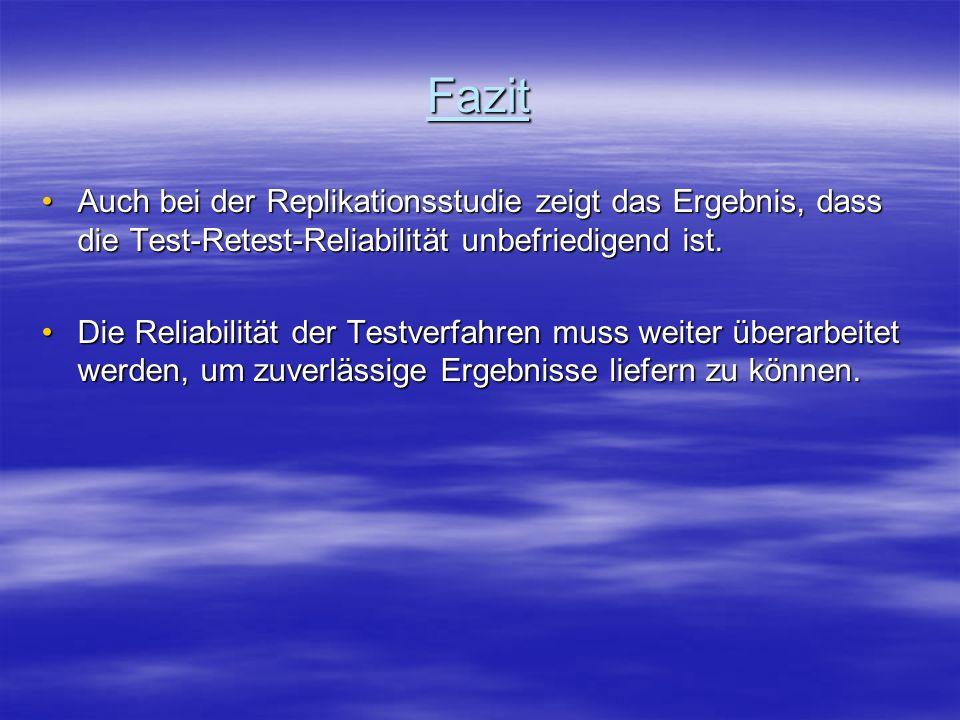 Fazit Auch bei der Replikationsstudie zeigt das Ergebnis, dass die Test-Retest-Reliabilität unbefriedigend ist.Auch bei der Replikationsstudie zeigt d