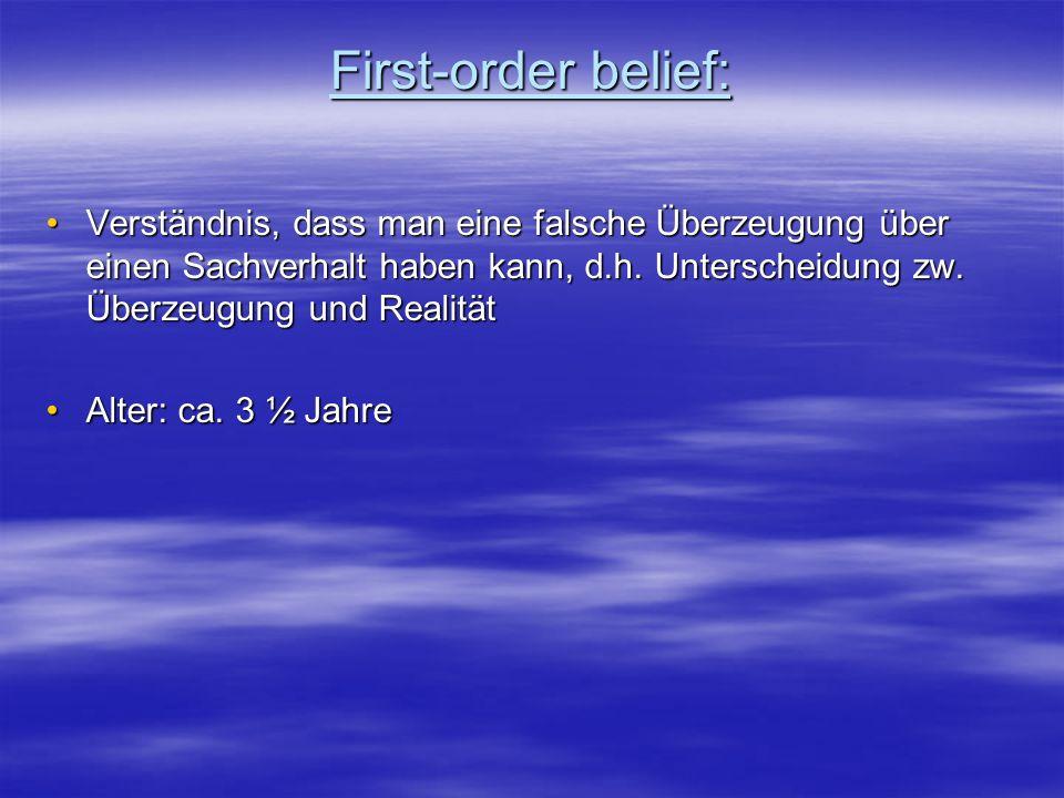 First-order belief: Verständnis, dass man eine falsche Überzeugung über einen Sachverhalt haben kann, d.h. Unterscheidung zw. Überzeugung und Realität
