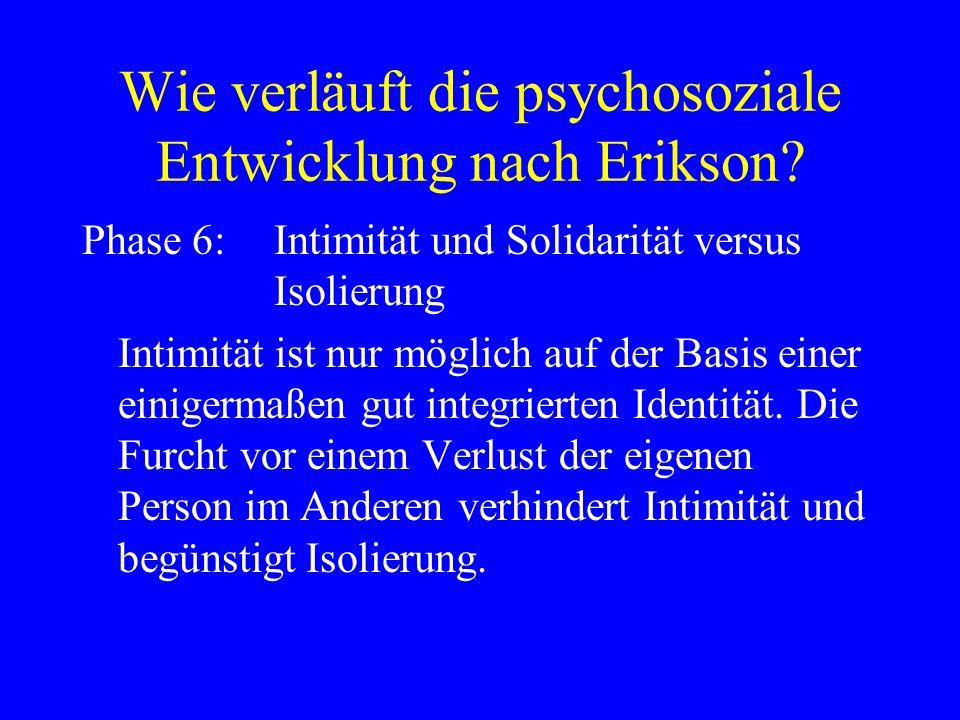 Wie verläuft die psychosoziale Entwicklung nach Erikson? Phase 6:Intimität und Solidarität versus Isolierung Intimität ist nur möglich auf der Basis e