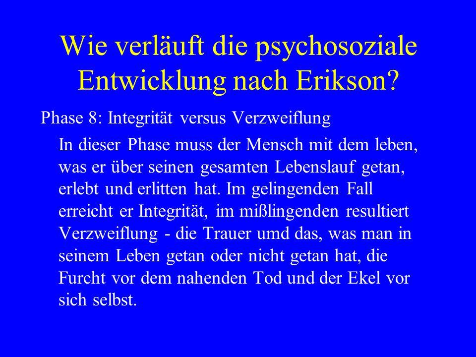 Wie verläuft die psychosoziale Entwicklung nach Erikson? Phase 8: Integrität versus Verzweiflung In dieser Phase muss der Mensch mit dem leben, was er