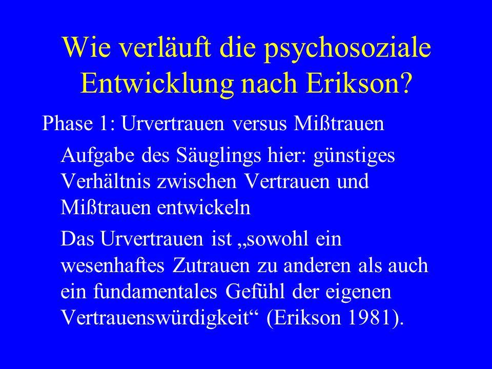Wie verläuft die psychosoziale Entwicklung nach Erikson? Phase 1: Urvertrauen versus Mißtrauen Aufgabe des Säuglings hier: günstiges Verhältnis zwisch