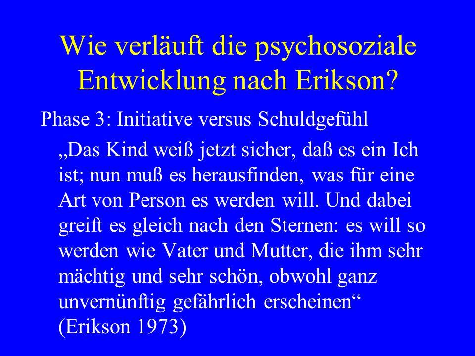 Wie verläuft die psychosoziale Entwicklung nach Erikson? Phase 3: Initiative versus Schuldgefühl Das Kind weiß jetzt sicher, daß es ein Ich ist; nun m