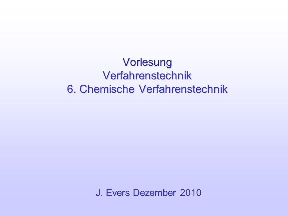 Vorlesung Verfahrenstechnik 6. Chemische Verfahrenstechnik J. Evers Dezember J. Evers Dezember 2010