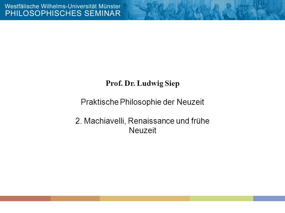 Prof. Dr. Ludwig Siep Praktische Philosophie der Neuzeit 2. Machiavelli, Renaissance und frühe Neuzeit