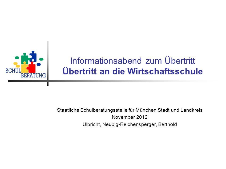 Informationsabend zum Übertritt Übertritt an die Wirtschaftsschule Staatliche Schulberatungsstelle für München Stadt und Landkreis November 2012 Ulbri