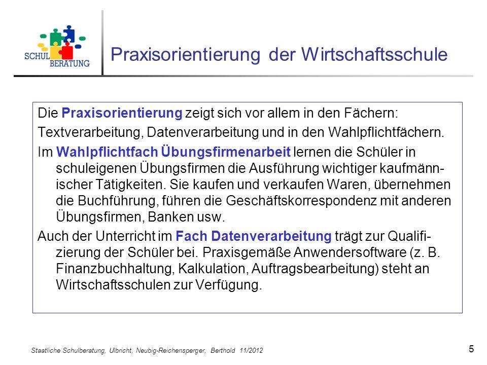 Staatliche Schulberatung, Ulbricht, Neubig-Reichensperger, Berthold 11/2012 5 Praxisorientierung der Wirtschaftsschule Die Praxisorientierung zeigt si