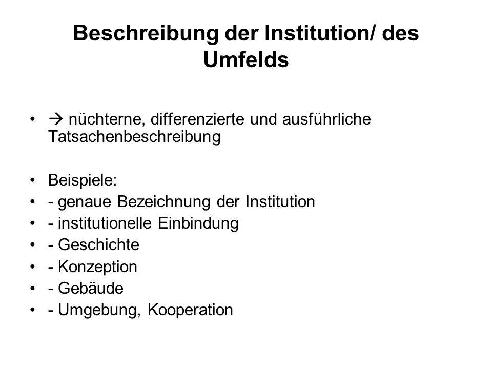 Beschreibung der Institution/ des Umfelds nüchterne, differenzierte und ausführliche Tatsachenbeschreibung Beispiele: - genaue Bezeichnung der Institu
