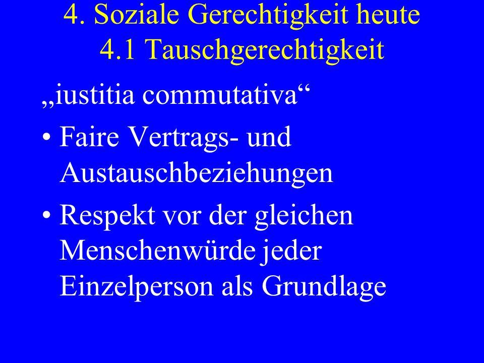 4. Soziale Gerechtigkeit heute 4.1 Tauschgerechtigkeit iustitia commutativa Faire Vertrags- und Austauschbeziehungen Respekt vor der gleichen Menschen