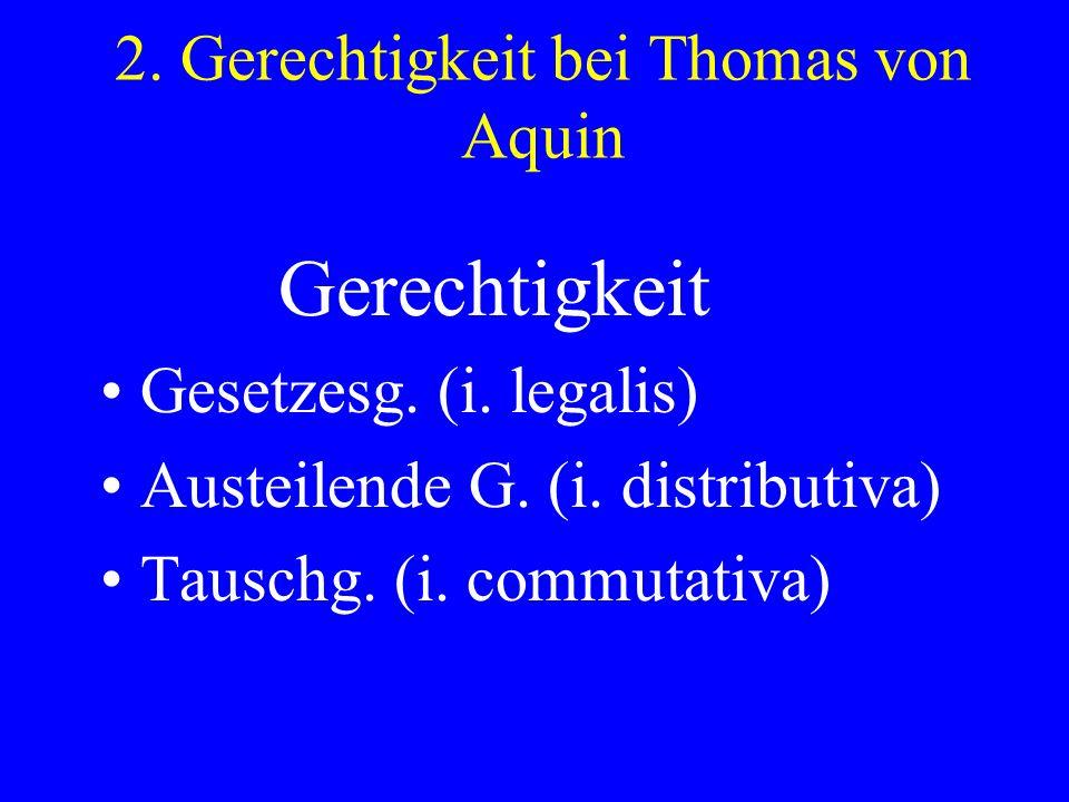 Gerechtigkeit Gesetzesg. (i. legalis) Austeilende G. (i. distributiva) Tauschg. (i. commutativa)