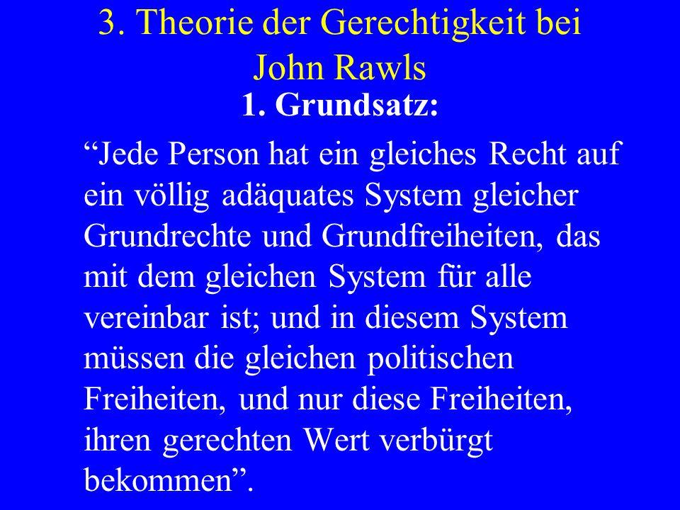 3. Theorie der Gerechtigkeit bei John Rawls 1. Grundsatz: Jede Person hat ein gleiches Recht auf ein völlig adäquates System gleicher Grundrechte und