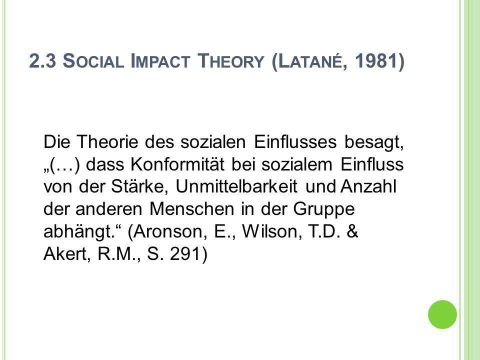 2.3 S OCIAL I MPACT T HEORY (L ATANÉ, 1981) Die Theorie des sozialen Einflusses besagt, (…) dass Konformität bei sozialem Einfluss von der Stärke, Unm