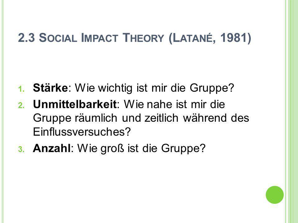 2.3 S OCIAL I MPACT T HEORY (L ATANÉ, 1981) 1. Stärke: Wie wichtig ist mir die Gruppe? 2. Unmittelbarkeit: Wie nahe ist mir die Gruppe räumlich und ze