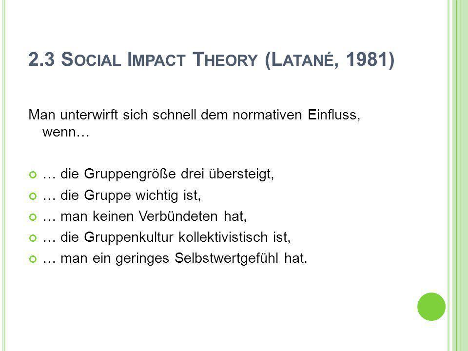 2.3 S OCIAL I MPACT T HEORY (L ATANÉ, 1981) Man unterwirft sich schnell dem normativen Einfluss, wenn… … die Gruppengröße drei übersteigt, … die Grupp