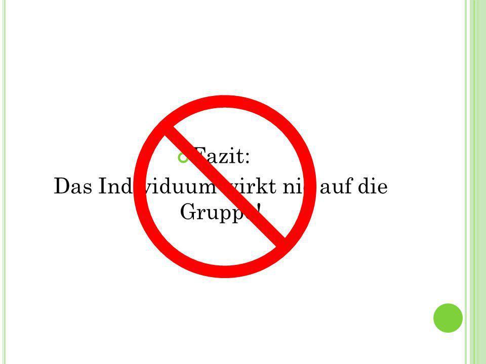 Fazit: Das Individuum wirkt nie auf die Gruppe!
