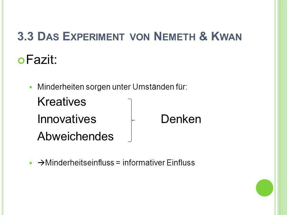 3.3 D AS E XPERIMENT VON N EMETH & K WAN Fazit: Minderheiten sorgen unter Umständen für: Kreatives Innovatives Denken Abweichendes Minderheitseinfluss