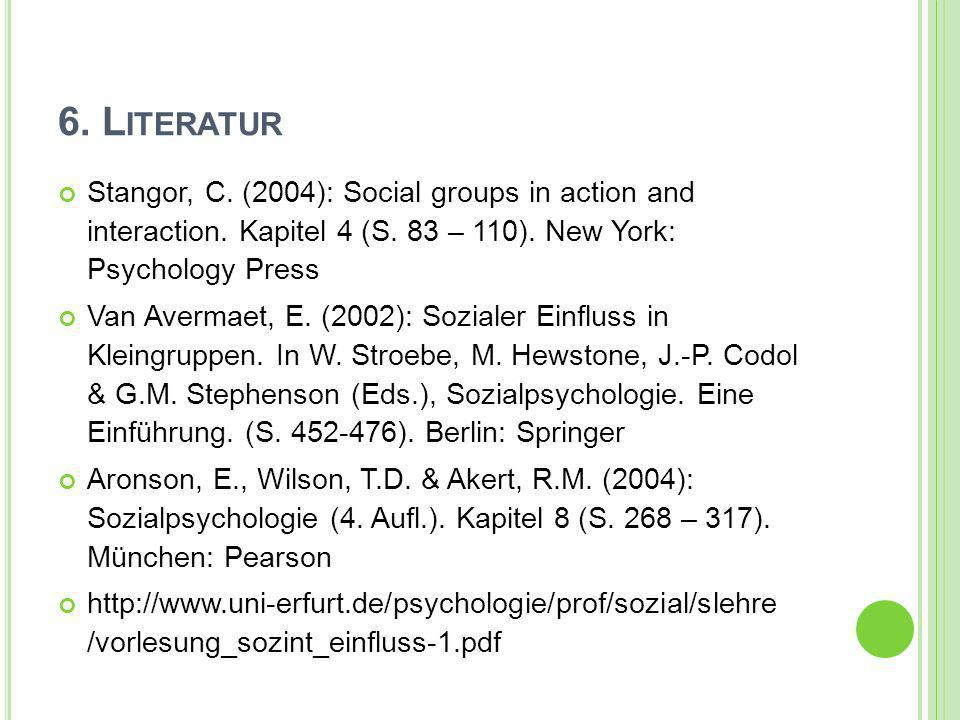 6. L ITERATUR Stangor, C. (2004): Social groups in action and interaction. Kapitel 4 (S. 83 – 110). New York: Psychology Press Van Avermaet, E. (2002)