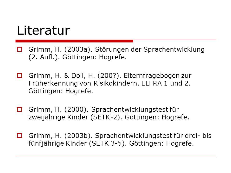 Literatur Grimm, H. (2003a). Störungen der Sprachentwicklung (2. Aufl.). Göttingen: Hogrefe. Grimm, H. & Doil, H. (200?). Elternfragebogen zur Früherk