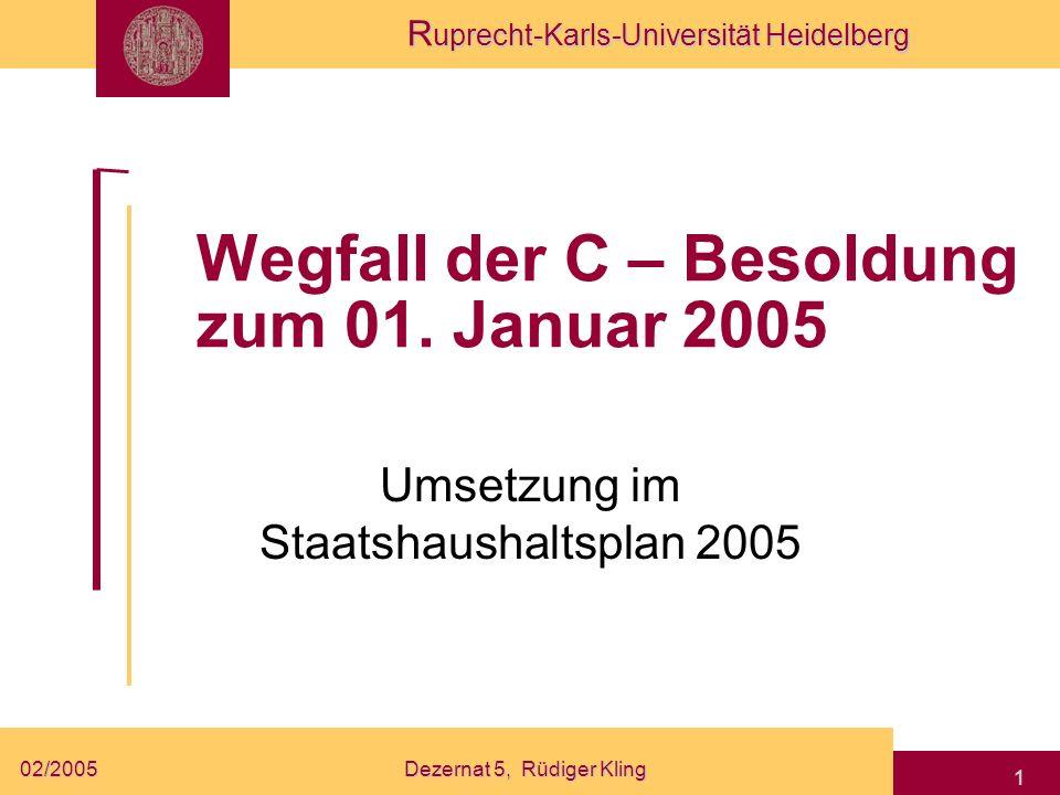 R uprecht-Karls-Universität Heidelberg 02/2005Dezernat 5, Rüdiger Kling 1 Wegfall der C – Besoldung zum 01. Januar 2005 Umsetzung im Staatshaushaltspl