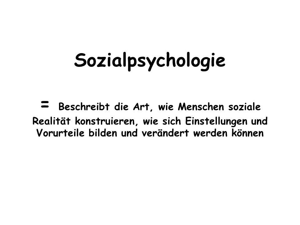 Sozialpsychologie = Beschreibt die Art, wie Menschen soziale Realität konstruieren, wie sich Einstellungen und Vorurteile bilden und verändert werden