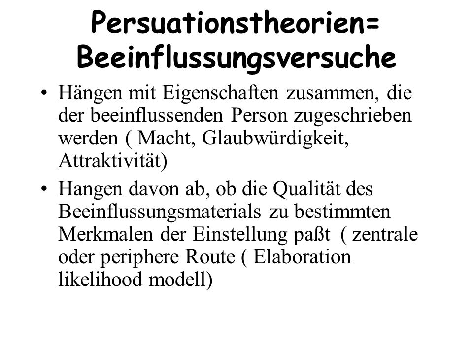 Persuationstheorien= Beeinflussungsversuche Hängen mit Eigenschaften zusammen, die der beeinflussenden Person zugeschrieben werden ( Macht, Glaubwürdi