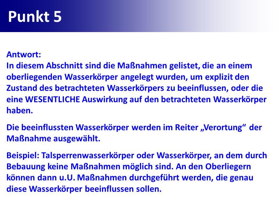 Punkt 5 Antwort: In diesem Abschnitt sind die Maßnahmen gelistet, die an einem oberliegenden Wasserkörper angelegt wurden, um explizit den Zustand des