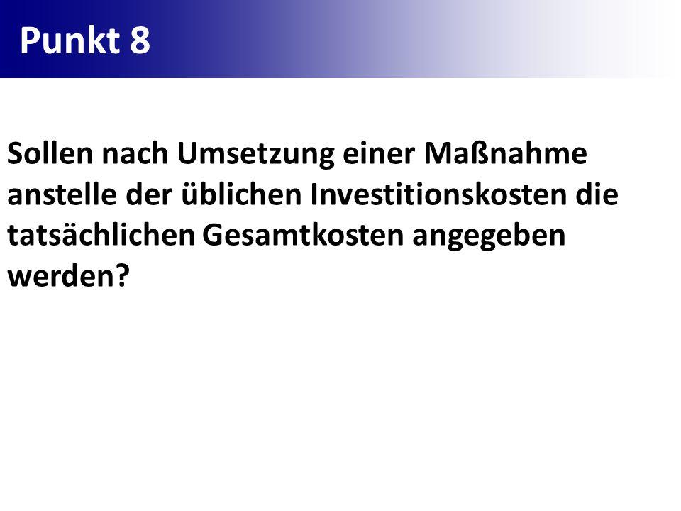 Punkt 8 Sollen nach Umsetzung einer Maßnahme anstelle der üblichen Investitionskosten die tatsächlichen Gesamtkosten angegeben werden?