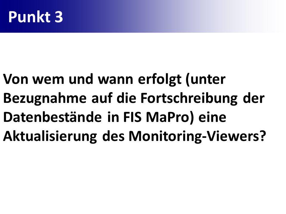 Punkt 3 Von wem und wann erfolgt (unter Bezugnahme auf die Fortschreibung der Datenbestände in FIS MaPro) eine Aktualisierung des Monitoring-Viewers?