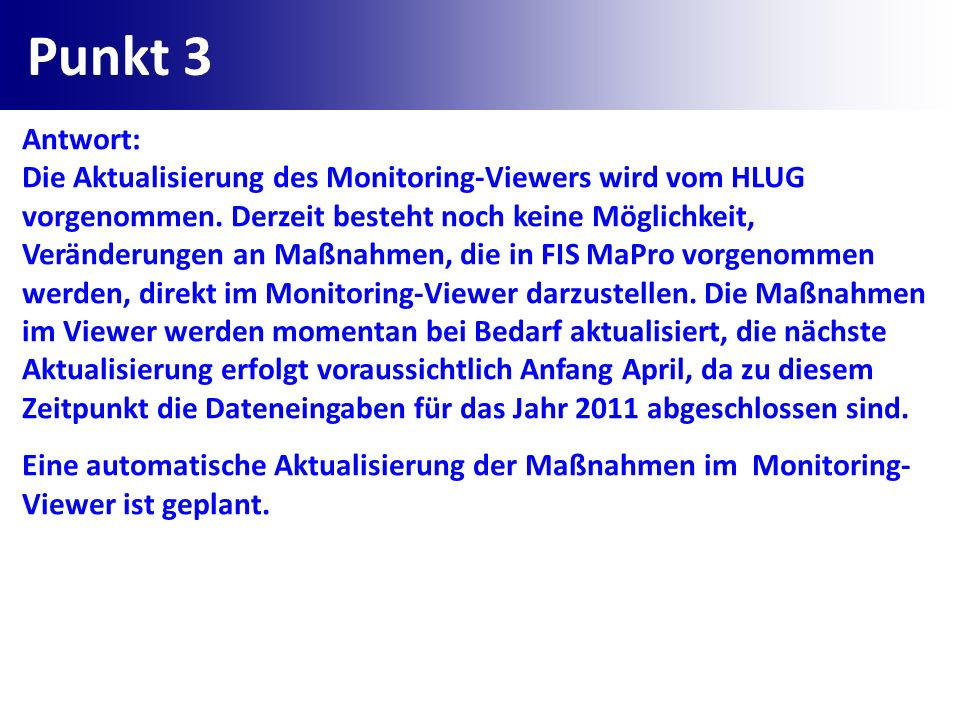 Punkt 3 Antwort: Die Aktualisierung des Monitoring-Viewers wird vom HLUG vorgenommen. Derzeit besteht noch keine Möglichkeit, Veränderungen an Maßnahm
