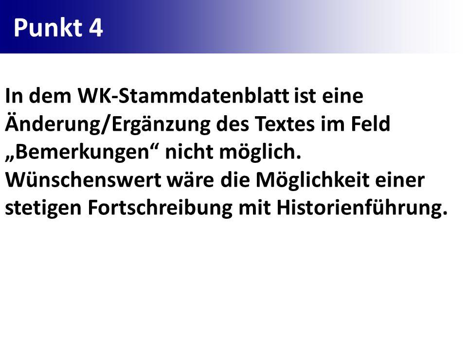 Punkt 4 In dem WK-Stammdatenblatt ist eine Änderung/Ergänzung des Textes im Feld Bemerkungen nicht möglich. Wünschenswert wäre die Möglichkeit einer s