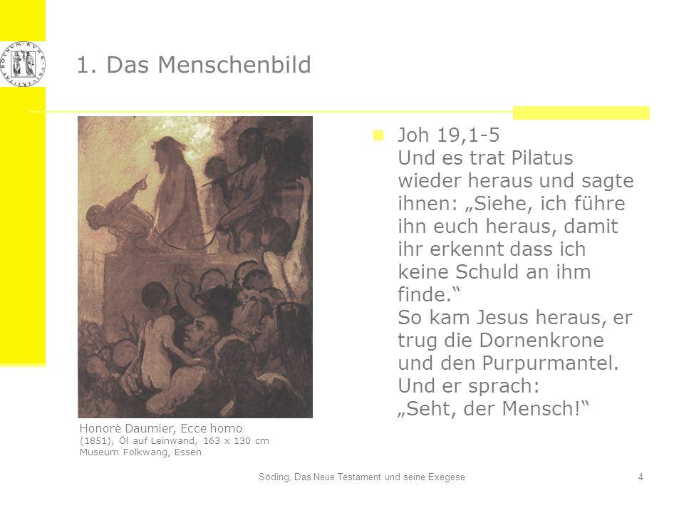 Söding, Das Neue Testament und seine Exegese4 1. Das Menschenbild Joh 19,1-5 Und es trat Pilatus wieder heraus und sagte ihnen: Siehe, ich führe ihn e