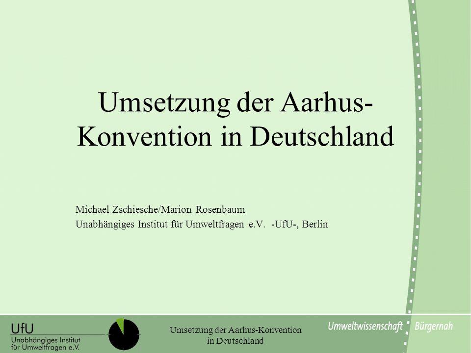 Umsetzung der Aarhus-Konvention in Deutschland Michael Zschiesche/Marion Rosenbaum Unabhängiges Institut für Umweltfragen e.V. -UfU-, Berlin